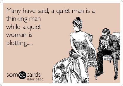 Many have said, a quiet man is a thinking man while a quiet woman is plotting.....
