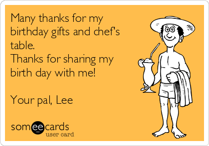 Many thanks for my birthday gifts and chef's table. Thanks for sharing my  birth day with me!  Your pal, Lee