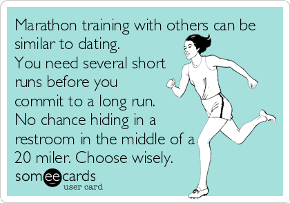 Marathon training with others can be similar to dating.  You need several short runs before you commit to a long run.  No chance hiding in a  restroom in the middle of a 20 miler. Choose wisely.