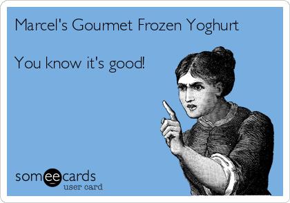 Marcel's Gourmet Frozen Yoghurt  You know it's good!