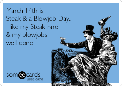March 14th is  Steak & a Blowjob Day... I like my Steak rare & my blowjobs well done
