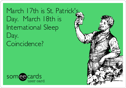 March 17th is St. Patrick's Day.  March 18th is International Sleep Day.  Coincidence?