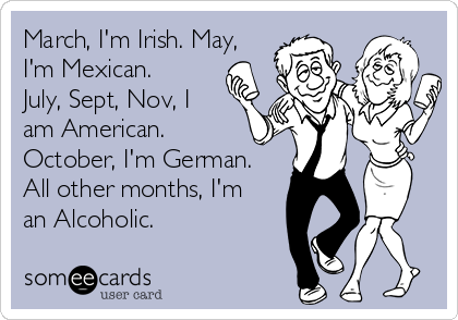 March, I'm Irish. May, I'm Mexican. July, Sept, Nov, I am American.  October, I'm German. All other months, I'm an Alcoholic.