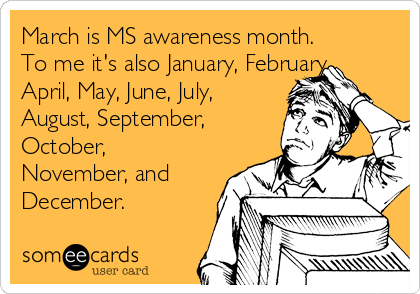 March is MS awareness month. To me it's also January, February, April, May, June, July, August, September, October, November, and December.