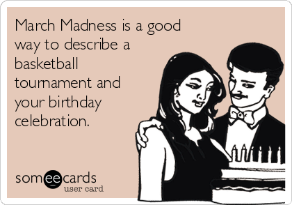 March Madness is a good way to describe a basketball tournament and your birthday celebration.