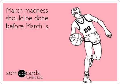 March madness should be done before March is.