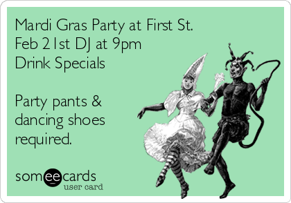 Mardi Gras Party at First St. Feb 21st DJ at 9pm Drink Specials  Party pants & dancing shoes required.