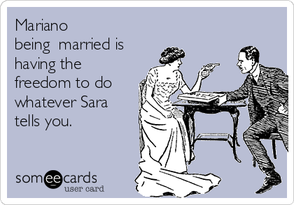 Mariano being  married is having the freedom to do whatever Sara tells you.