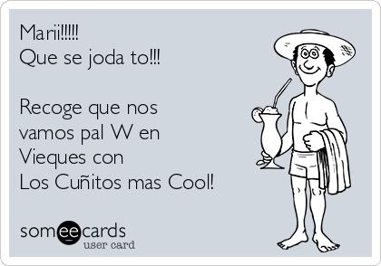 Marii!!!!! Que se joda to!!!  Recoge que nos vamos pal W en Vieques con  Los Cuñitos mas Cool!