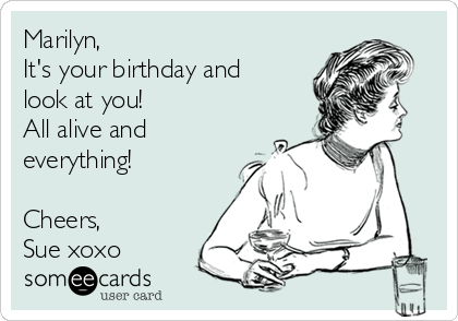 Marilyn, It's your birthday and look at you! All alive and everything!  Cheers, Sue xoxo