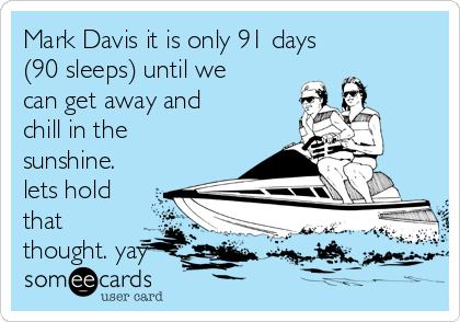 Mark Davis it is only 91 days (90 sleeps) until we can get away and chill in the sunshine. lets hold that thought. yay