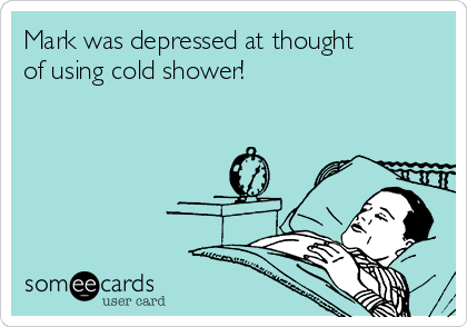 Mark was depressed at thought of using cold shower!