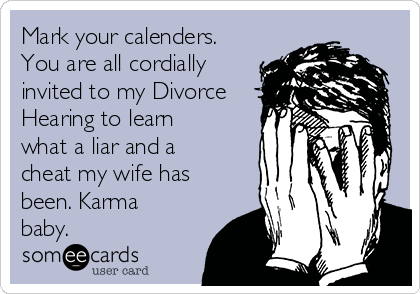 Mark your calenders. You are all cordially invited to my Divorce Hearing to learn what a liar and a cheat my wife has been. Karma baby.