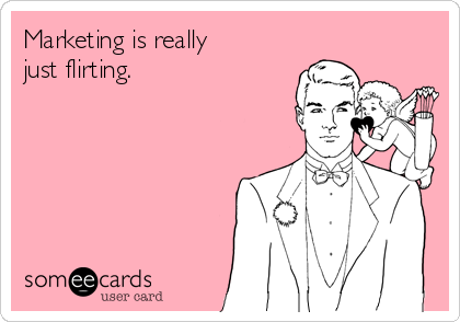 Marketing is really just flirting.