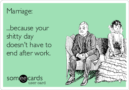 Marriage:   ...because your shitty day doesn't have to end after work.