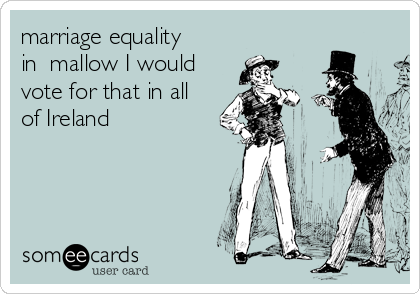marriage equality in  mallow I would vote for that in all of Ireland