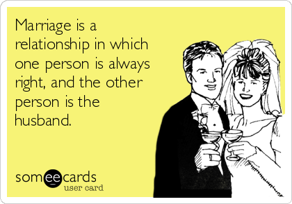 Marriage is a relationship in which one person is always right, and the other person is the husband.