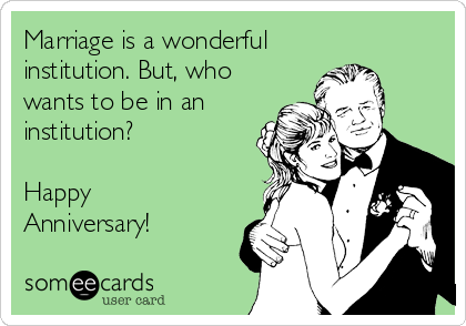 Marriage is a wonderful institution. But, who wants to be in an institution?  Happy Anniversary!