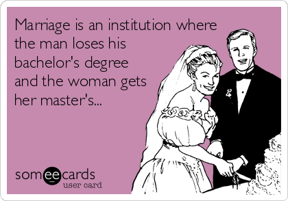 Marriage is an institution where the man loses his bachelor's degree and the woman gets her master's...