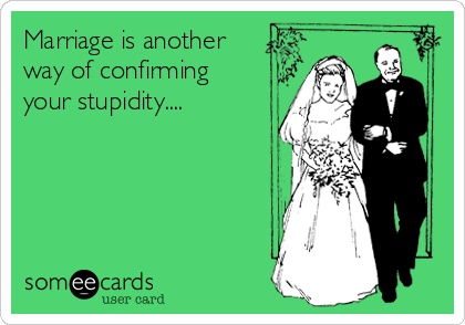 Marriage is another way of confirming your stupidity....