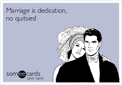 Marriage is dedication,  no quitsies!