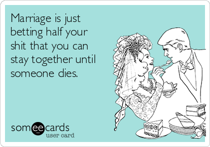 Marriage is just betting half your shit that you can stay together until someone dies.