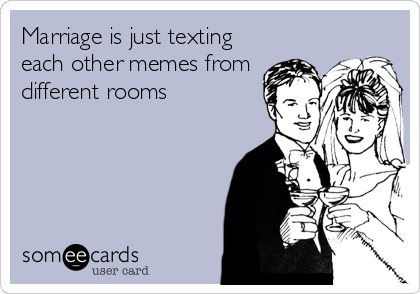 Marriage is just texting each other memes from different rooms