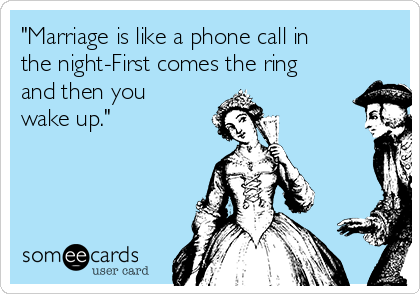 """""""Marriage is like a phone call in the night-First comes the ring and then you wake up."""""""