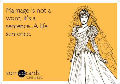Marriage is not a word, it's a sentence...A life sentence.