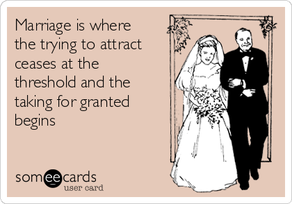 Marriage is where the trying to attract ceases at the threshold and the taking for granted begins