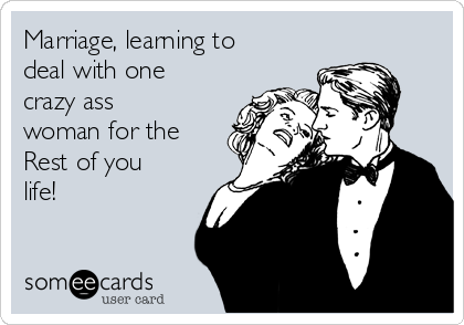 Marriage, learning to deal with one crazy ass woman for the Rest of you life!