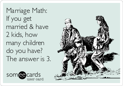 Marriage Math: If you get married & have 2 kids, how many children do you have? The answer is 3.