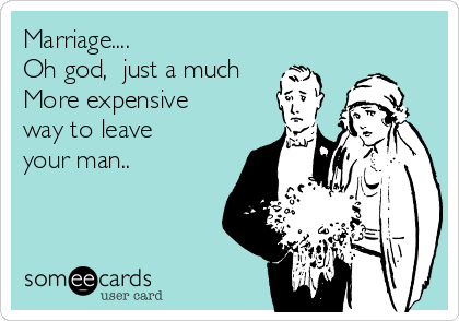 Marriage....   Oh god,  just a much More expensive way to leave your man..