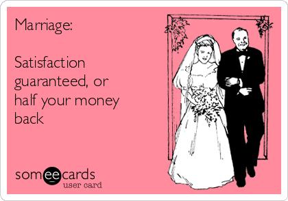 Marriage:  Satisfaction guaranteed, or  half your money back