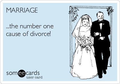 MARRIAGE  ...the number one cause of divorce!
