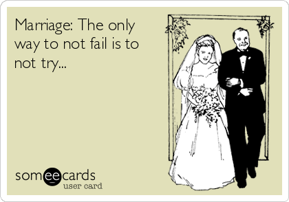 Marriage: The only way to not fail is to not try...