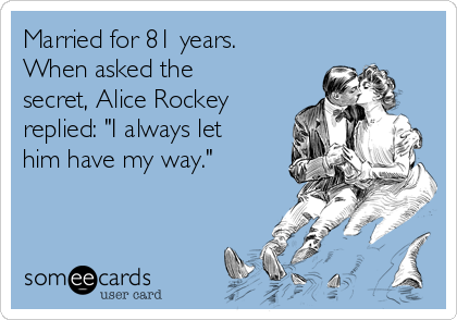 "Married for 81 years. When asked the secret, Alice Rockey replied: ""I always let him have my way."""