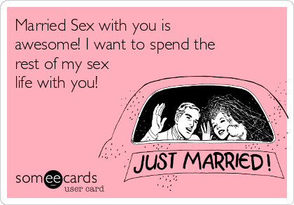 Married Sex with you is awesome! I want to spend the rest of my sex life with you!