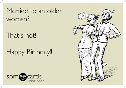 Married to an older woman?   That's hot!  Happy Birthday!!