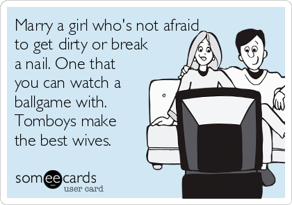 Marry a girl who's not afraid to get dirty or break a nail. One that you can watch a ballgame with. Tomboys make the best wives.