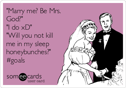 """""""Marry me? Be Mrs. God?"""" """"I do xD"""" """"Will you not kill me in my sleep honeybunches?"""" #goals"""