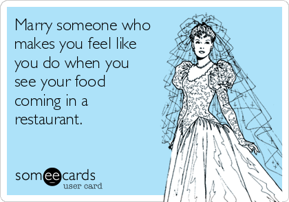 Marry someone who makes you feel like you do when you see your food coming in a restaurant.