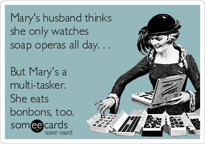 Mary's husband thinks she only watches  soap operas all day. . .   But Mary's a multi-tasker. She eats bonbons, too.