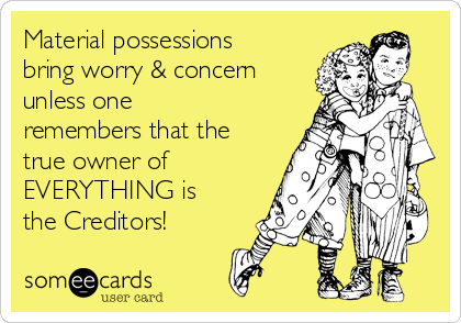 Material possessions bring worry & concern unless one remembers that the true owner of EVERYTHING is the Creditors!