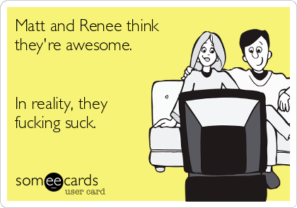 Matt and Renee think they're awesome.    In reality, they fucking suck.