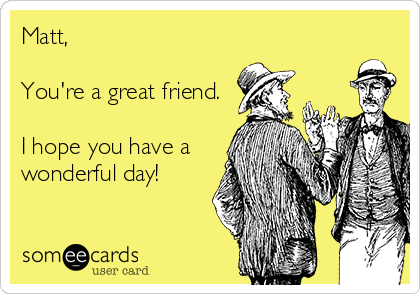 Matt,   You're a great friend.  I hope you have a wonderful day!
