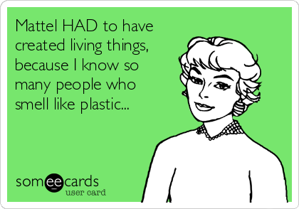 Mattel HAD to have created living things, because I know so many people who smell like plastic...