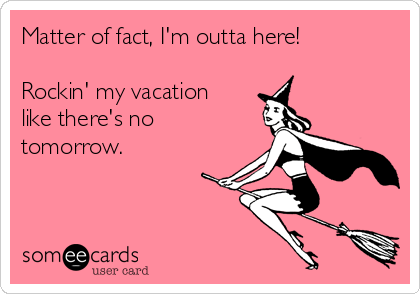 Matter of fact, I'm outta here!  Rockin' my vacation like there's no tomorrow.
