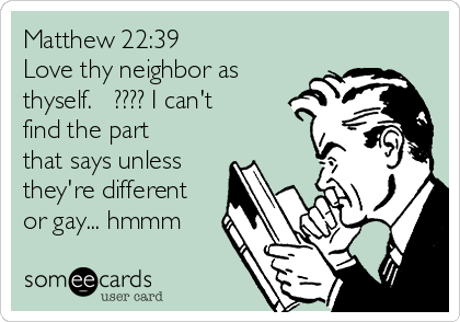 Matthew 22:39  Love thy neighbor as thyself.   ???? I can't find the part that says unless they're different or gay... hmmm