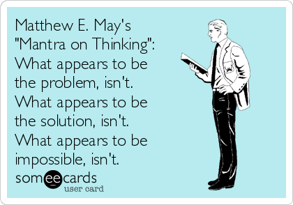 """Matthew E. May's  """"Mantra on Thinking"""": What appears to be  the problem, isn't. What appears to be  the solution, isn't. What appears to be  impossible, isn't."""